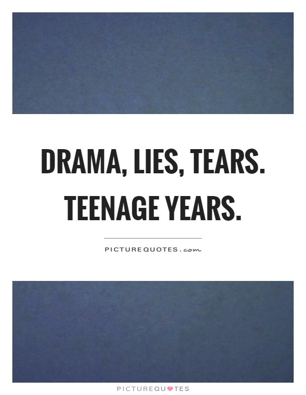Drama, lies, tears. Teenage years Picture Quote #1