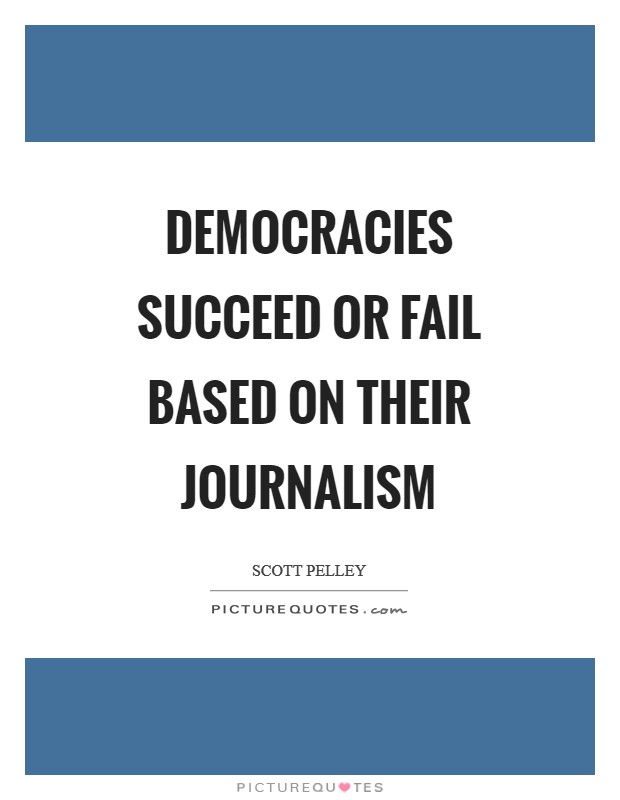 Democracies succeed or fail based on their journalism Picture Quote #1