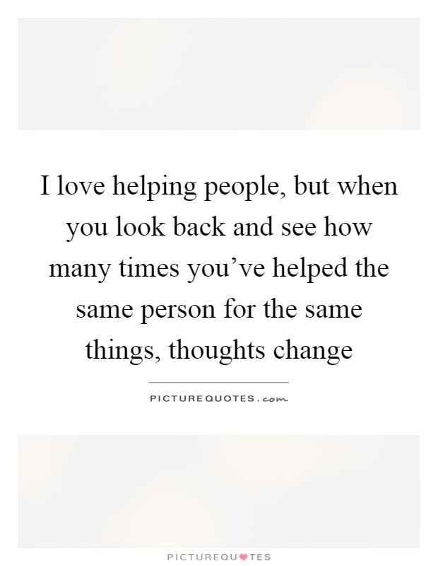 I love helping people, but when you look back and see how many times you've helped the same person for the same things, thoughts change Picture Quote #1