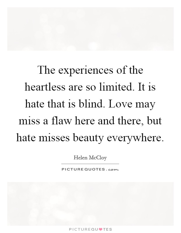 The experiences of the heartless are so limited. It is hate that is blind. Love may miss a flaw here and there, but hate misses beauty everywhere Picture Quote #1