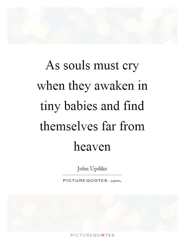As souls must cry when they awaken in tiny babies and find themselves far from heaven Picture Quote #1