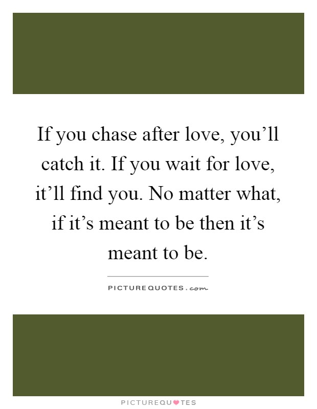 If you chase after love, you'll catch it. If you wait for love, it'll find you. No matter what, if it's meant to be then it's meant to be Picture Quote #1