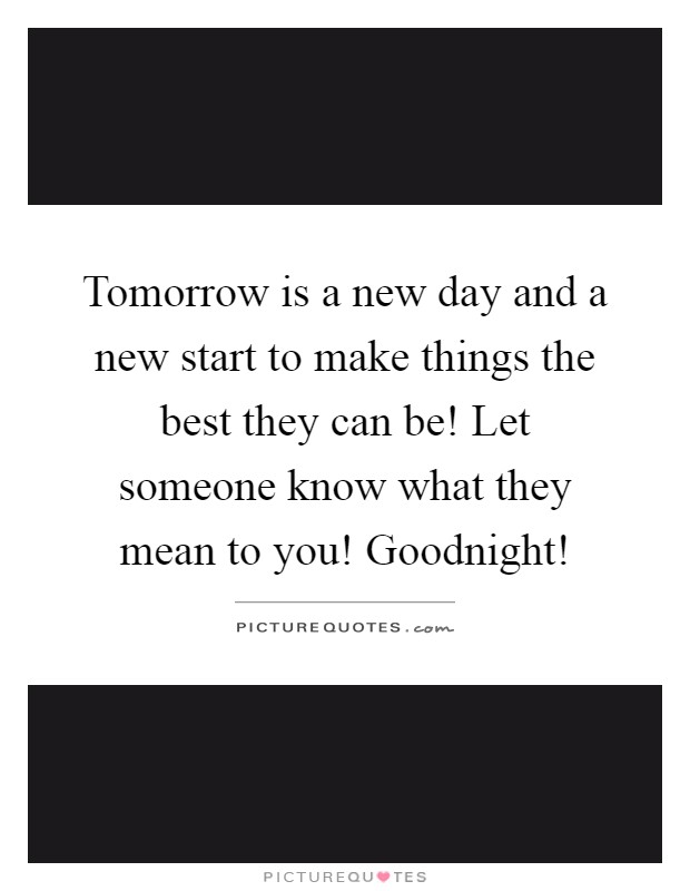 Tomorrow is a new day and a new start to make things the best they can be! Let someone know what they mean to you! Goodnight! Picture Quote #1