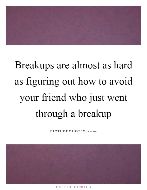 Breakups are almost as hard as figuring out how to avoid your friend who just went through a breakup Picture Quote #1