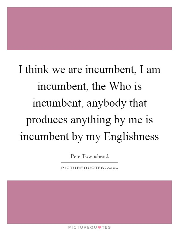 I think we are incumbent, I am incumbent, the Who is incumbent, anybody that produces anything by me is incumbent by my Englishness Picture Quote #1