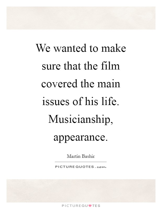 We wanted to make sure that the film covered the main issues of his life. Musicianship, appearance Picture Quote #1