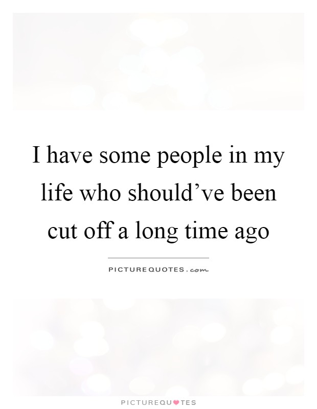 I have some people in my life who should\'ve been cut off a ...