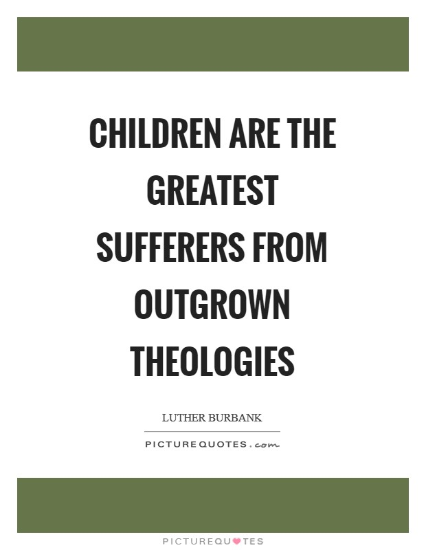 Children are the greatest sufferers from outgrown theologies Picture Quote #1