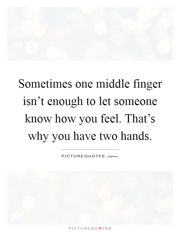 Sometimes one middle finger isn't enough to let someone know how you feel. That's why you have two hands Picture Quote #1