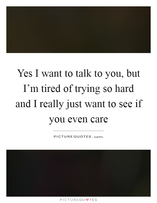 Yes I want to talk to you, but I'm tired of trying so hard and I really just want to see if you even care Picture Quote #1