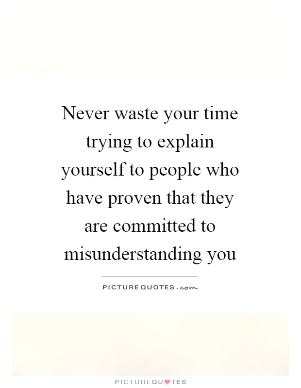 Never waste your time trying to explain yourself to people who have proven that they are committed to misunderstanding you Picture Quote #1