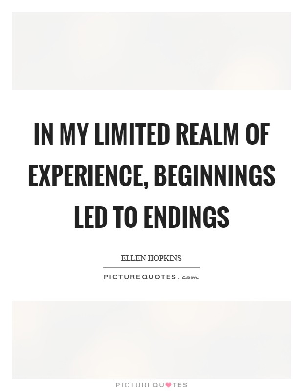 In my limited realm of experience, beginnings led to endings Picture Quote #1