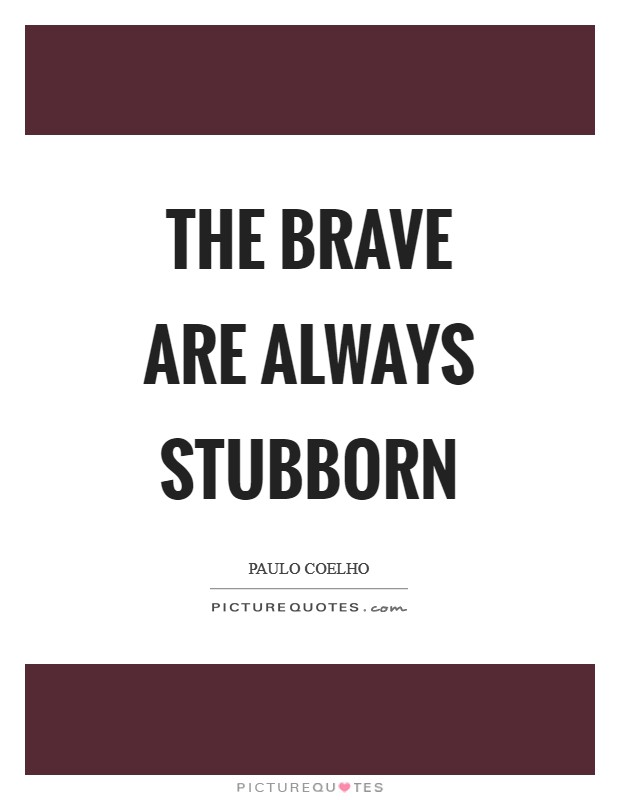 The brave are always stubborn Picture Quote #1