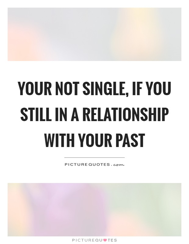 Your not single, if you still in a relationship with your past Picture Quote #1