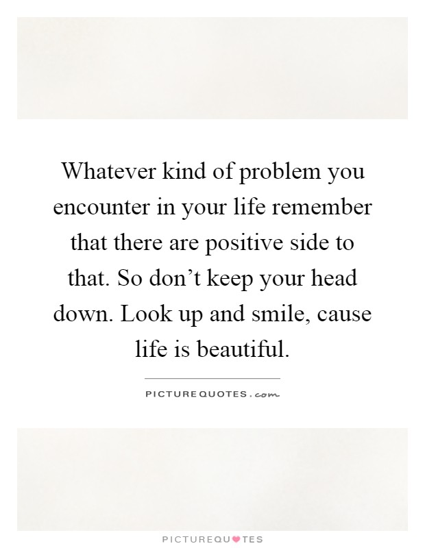 Whatever kind of problem you encounter in your life remember that there are positive side to that. So don't keep your head down. Look up and smile, cause life is beautiful Picture Quote #1
