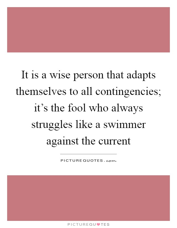 It is a wise person that adapts themselves to all contingencies; it's the fool who always struggles like a swimmer against the current Picture Quote #1