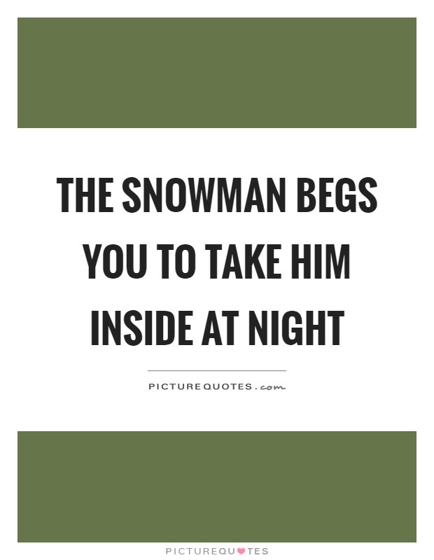 The snowman begs you to take him inside at night Picture Quote #1