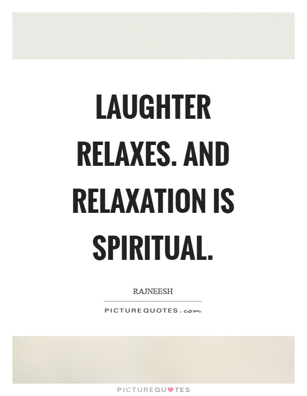 Laughter relaxes. And relaxation is spiritual Picture Quote #1