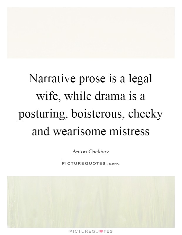 Narrative prose is a legal wife, while drama is a posturing, boisterous, cheeky and wearisome mistress Picture Quote #1