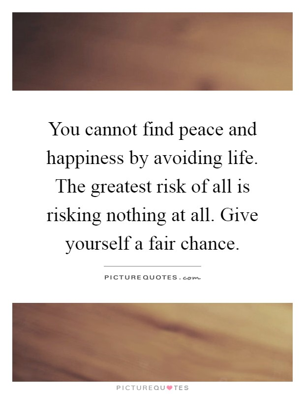 You cannot find peace and happiness by avoiding life. The greatest risk of all is risking nothing at all. Give yourself a fair chance Picture Quote #1