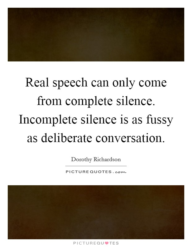 Real speech can only come from complete silence. Incomplete silence is as fussy as deliberate conversation Picture Quote #1
