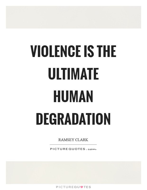 Violence is the ultimate human degradation Picture Quote #1