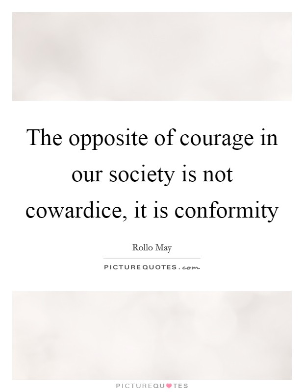 The opposite of courage in our society is not cowardice, it is conformity Picture Quote #1