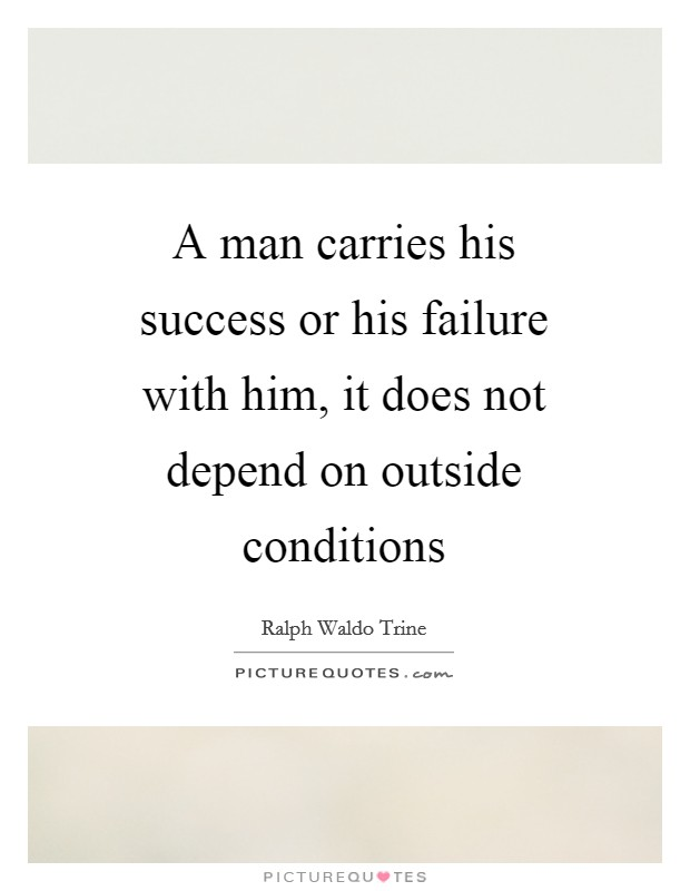 A man carries his success or his failure with him, it does not depend on outside conditions Picture Quote #1