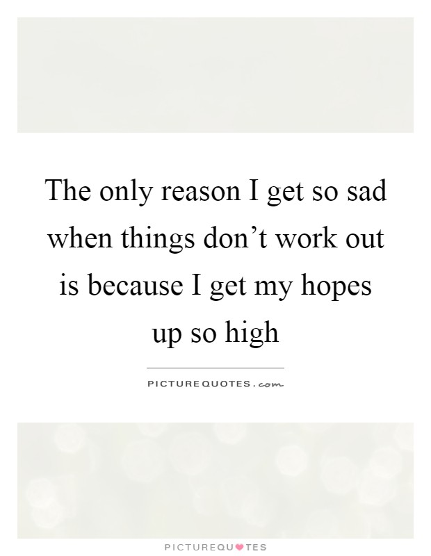 When Things Don T Work Out Quotes: The Only Reason I Get So Sad When Things Don't Work Out Is
