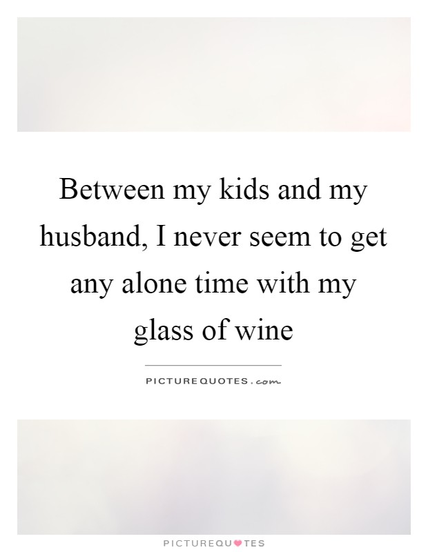Between my kids and my husband, I never seem to get any alone time with my glass of wine Picture Quote #1