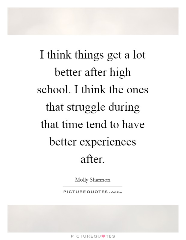 I think things get a lot better after high school. I think the ones that struggle during that time tend to have better experiences after Picture Quote #1