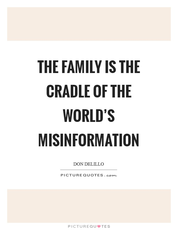 The family is the cradle of the world's misinformation Picture Quote #1