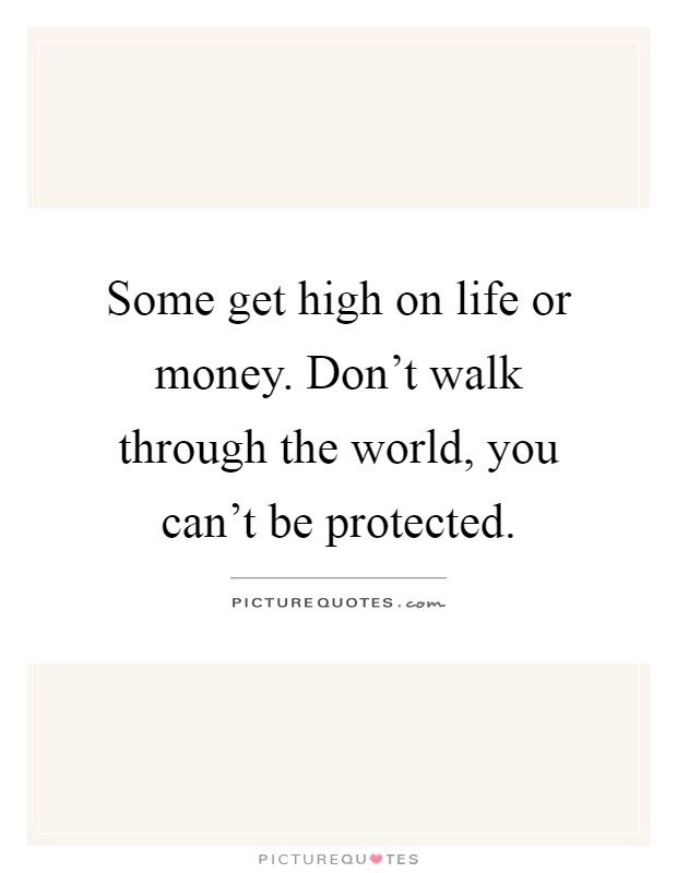 Some get high on life or money. Don't walk through the world, you can't be protected Picture Quote #1