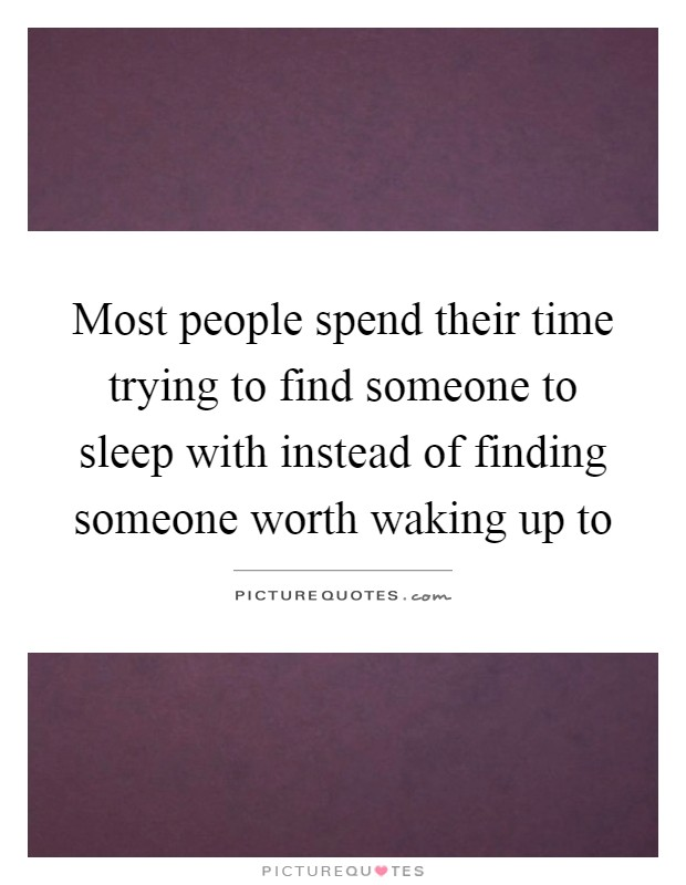 Most people spend their time trying to find someone to sleep with instead of finding someone worth waking up to Picture Quote #1