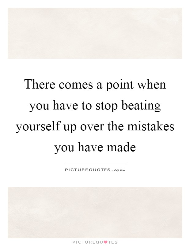There comes a point when you have to stop beating yourself up over the mistakes you have made Picture Quote #1