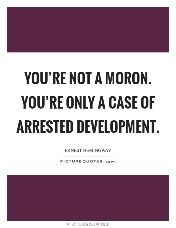 You're not a moron. You're only a case of arrested development Picture Quote #1