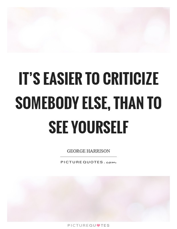 It's easier to criticize somebody else, than to see yourself Picture Quote #1