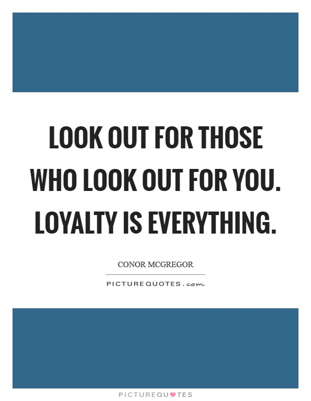 Look out for those who look out for you. Loyalty is everything Picture Quote #1