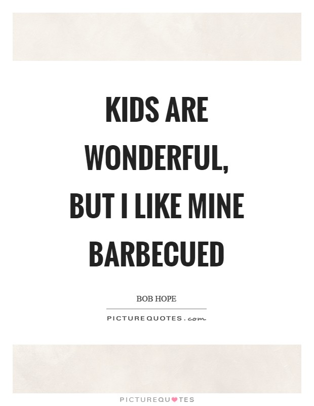 Kids are wonderful, but I like mine barbecued Picture Quote #1