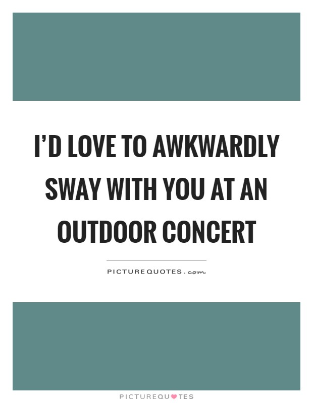 I'd love to awkwardly sway with you at an outdoor concert Picture Quote #1