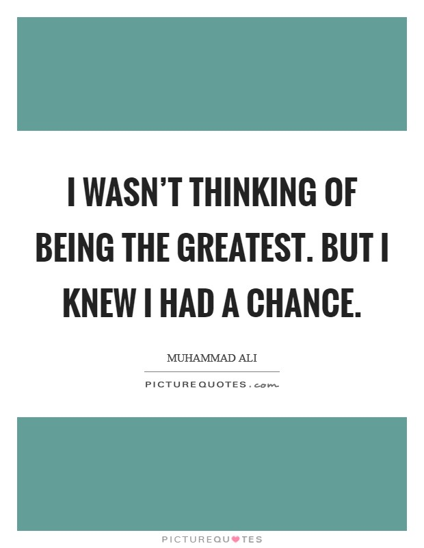 I wasn't thinking of being the greatest. But I knew I had a chance Picture Quote #1
