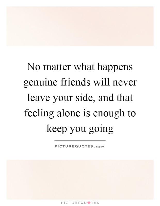No matter what happens genuine friends will never leave your side, and that feeling alone is enough to keep you going Picture Quote #1