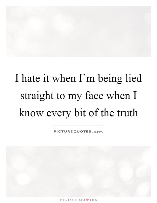 I hate it when I'm being lied straight to my face when I know every bit of the truth Picture Quote #1