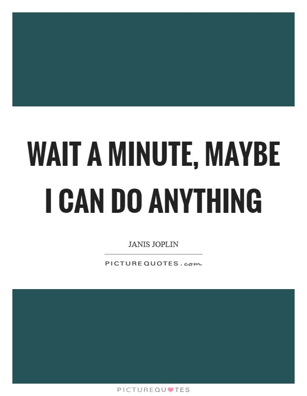 Wait a minute, maybe I can do anything Picture Quote #1