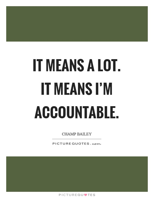 It means a lot. It means I'm accountable Picture Quote #1