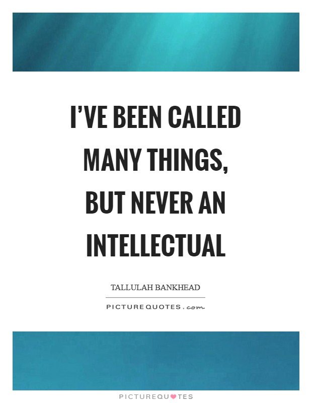 I've been called many things, but never an intellectual Picture Quote #1