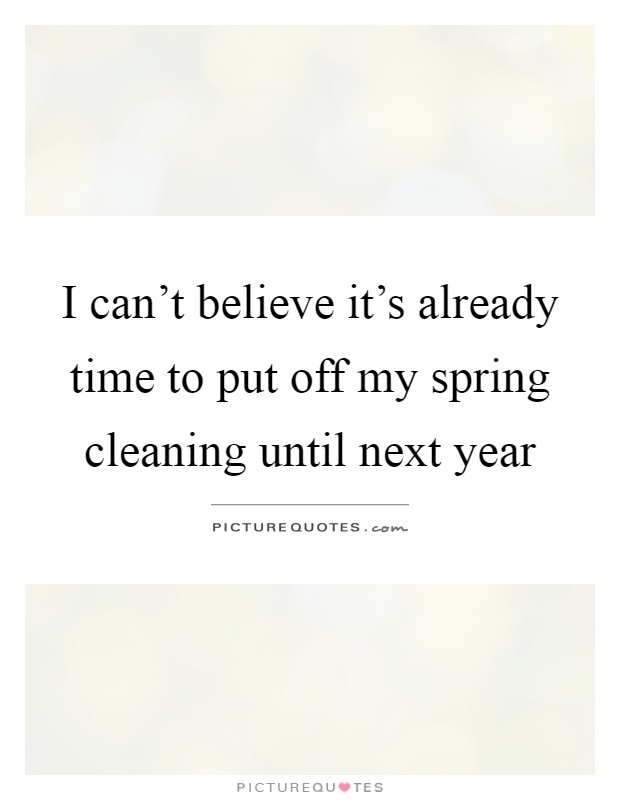 I can't believe it's already time to put off my spring cleaning until next year Picture Quote #1