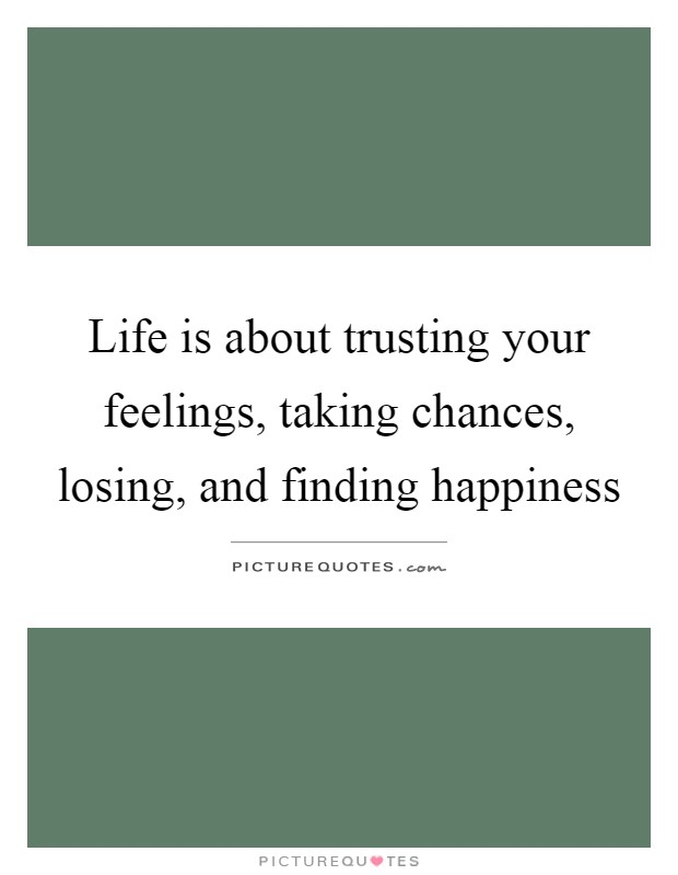 Life Is About Trusting Your Feelings, Taking Chances, Losing, And Finding  Happiness