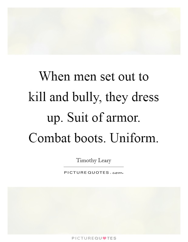 When men set out to kill and bully, they dress up. Suit of armor. Combat boots. Uniform Picture Quote #1