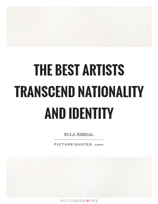 The best artists transcend nationality and identity Picture Quote #1